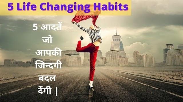 5 आदतें जो आपकी जिन्दगी बदल देंगी |