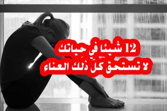 12 شيئا في حياتك لا تستحق كلّ ذلك العناء
