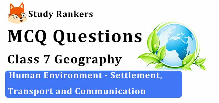 MCQ Questions for Class 7 Geography: Ch 7 Human Environment - Settlement, Transport and Communication