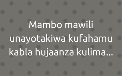 Fahamu Mambo Mawili Kabla Hujaanza Kilimo