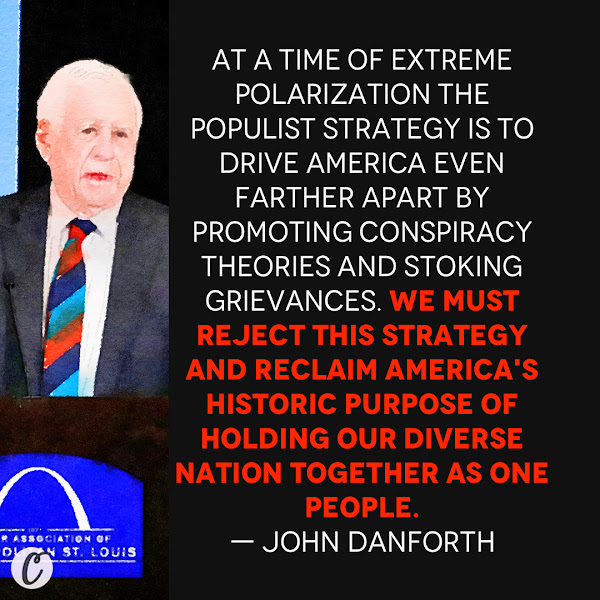 At a time of extreme polarization the populist strategy is to drive America even farther apart by promoting conspiracy theories and stoking grievances. We must reject this strategy and reclaim America's historic purpose of holding our diverse nation together as one people. — Former Republican Sen. John Danforth