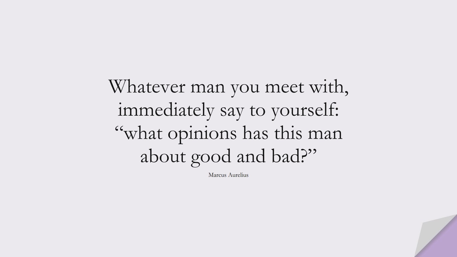"""Whatever man you meet with, immediately say to yourself: """"what opinions has this man about good and bad?"""" (Marcus Aurelius);  #MarcusAureliusQuotes"""