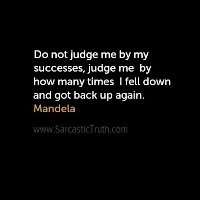Do not judge me by my successes, judge me by how many times I fell down and got back up again