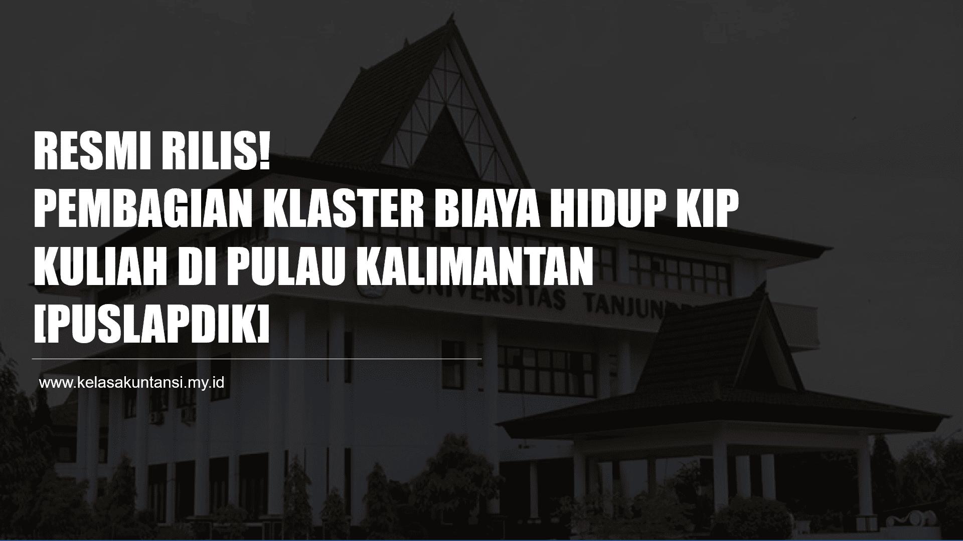 Resmi Rilis! Pembagian Klaster Biaya Hidup KIP Kuliah 2021 di Pulau Kalimantan [Puslapdik]