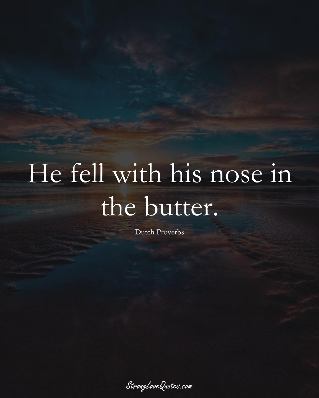 He fell with his nose in the butter. (Dutch Sayings);  #EuropeanSayings