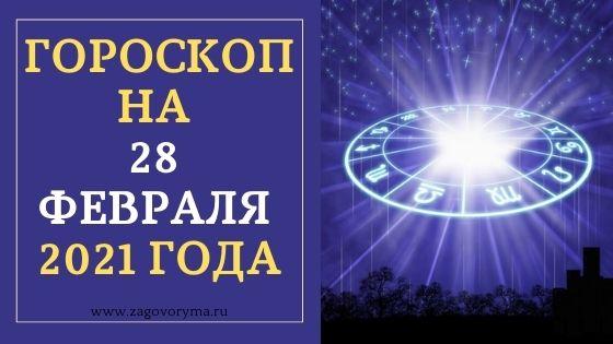 ГОРОСКОП НА 28 ФЕВРАЛЯ 2021 ГОДА