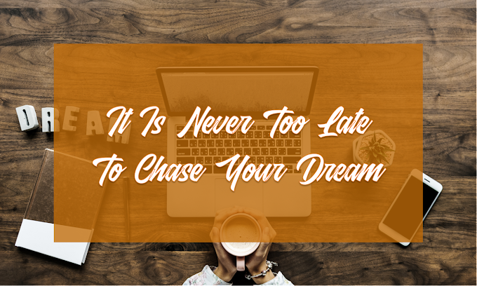 It Is Never Too Late To Chase Your Dream