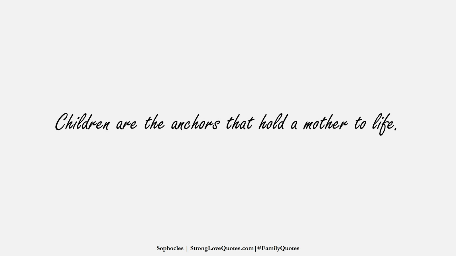 Children are the anchors that hold a mother to life. (Sophocles);  #FamilyQuotes