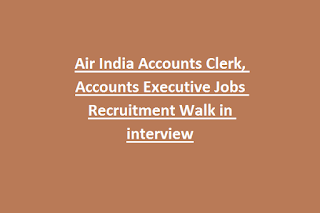Air India Accounts Clerk, Accounts Executive Jobs Recruitment Walk in interview