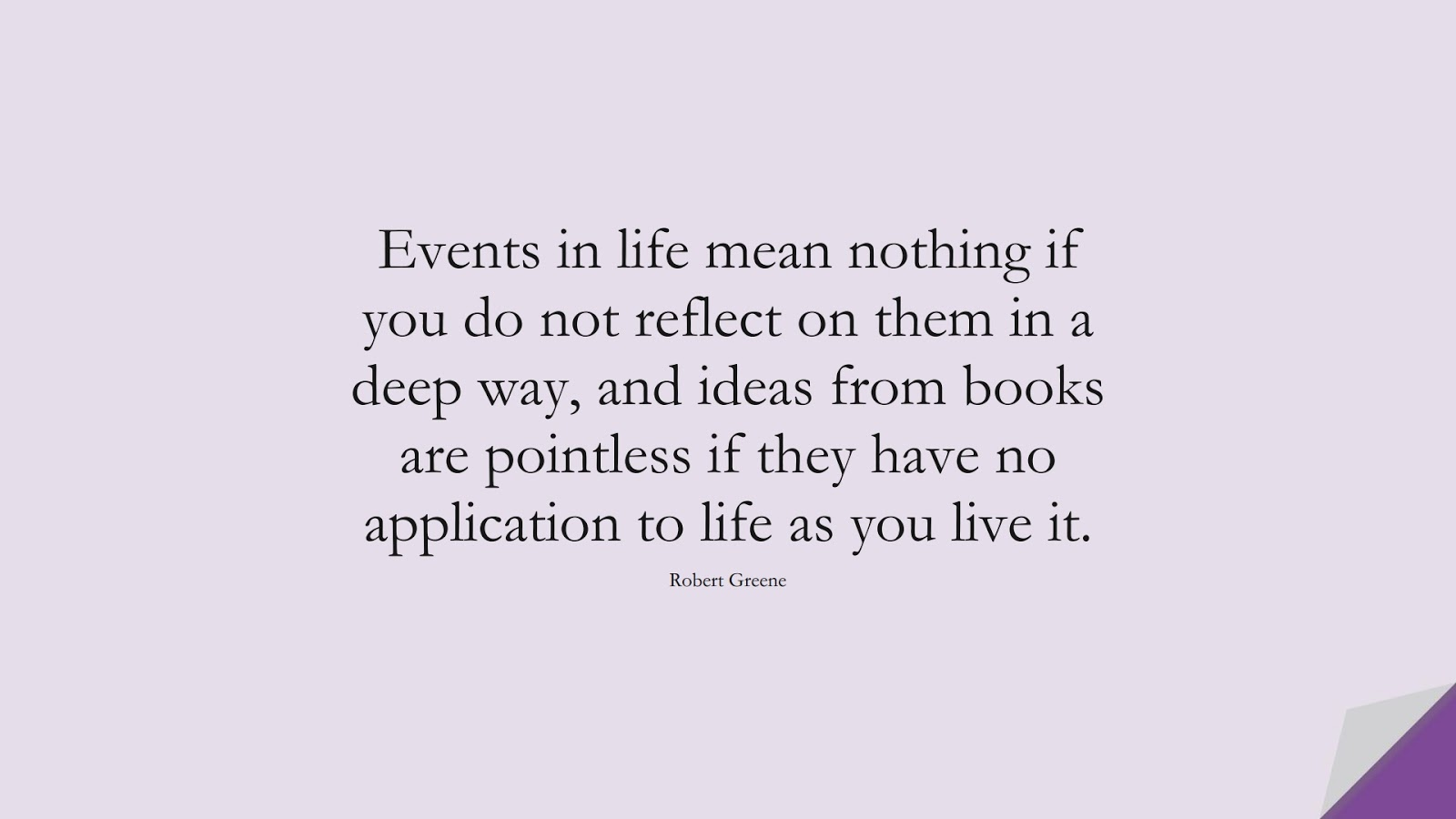 Events in life mean nothing if you do not reflect on them in a deep way, and ideas from books are pointless if they have no application to life as you live it. (Robert Greene);  #StoicQuotes