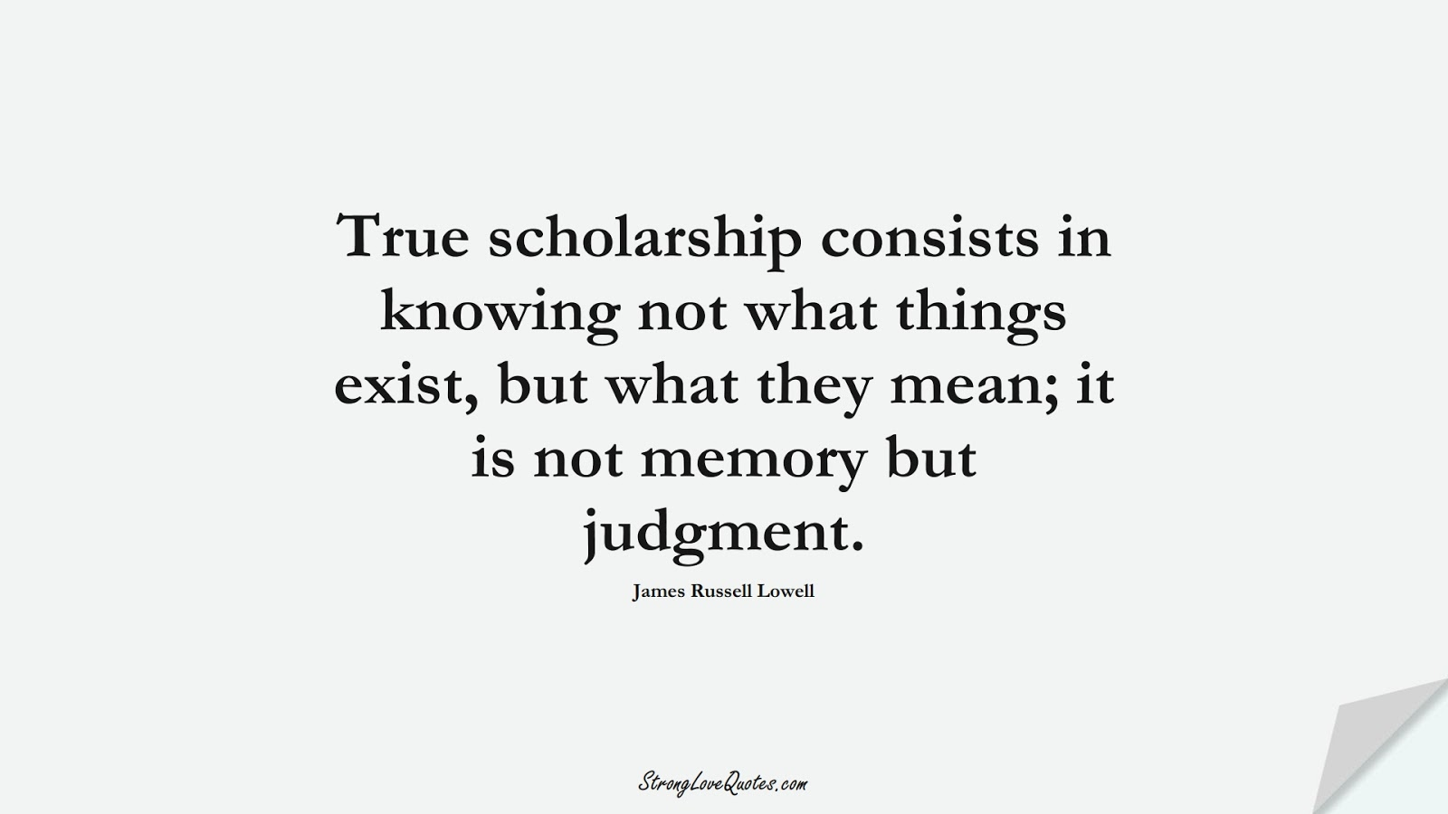 True scholarship consists in knowing not what things exist, but what they mean; it is not memory but judgment. (James Russell Lowell);  #KnowledgeQuotes