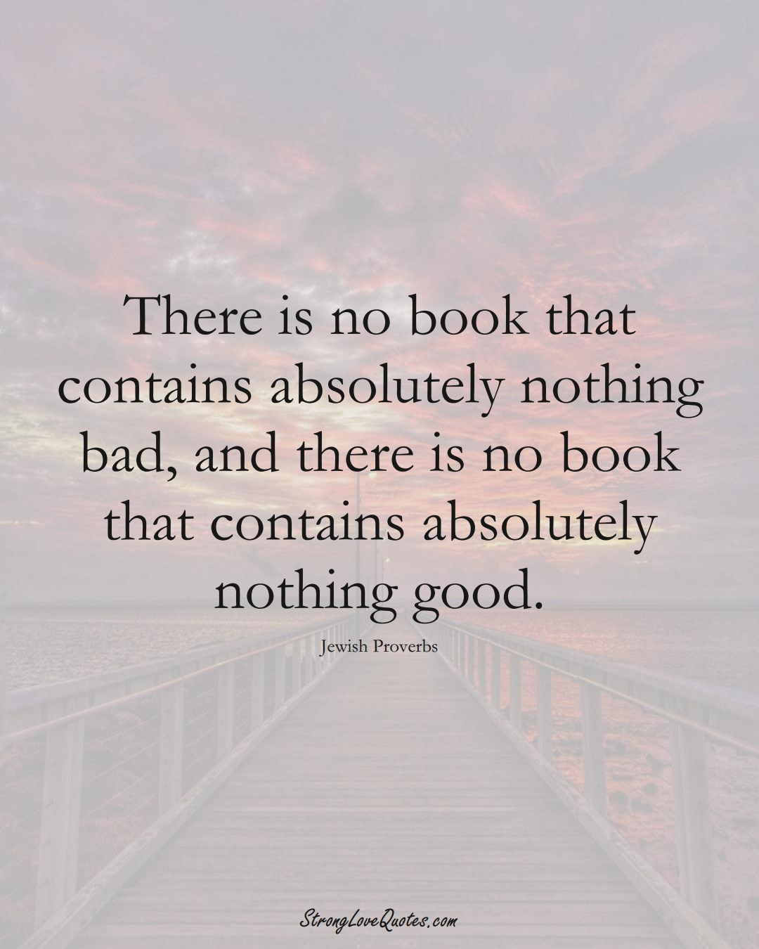 There is no book that contains absolutely nothing bad, and there is no book that contains absolutely nothing good. (Jewish Sayings);  #aVarietyofCulturesSayings