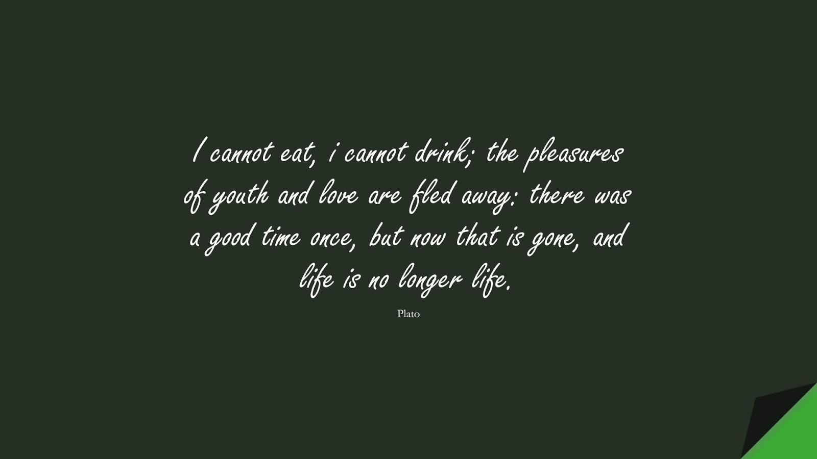 I cannot eat, i cannot drink; the pleasures of youth and love are fled away: there was a good time once, but now that is gone, and life is no longer life. (Plato);  #SadLoveQuotes