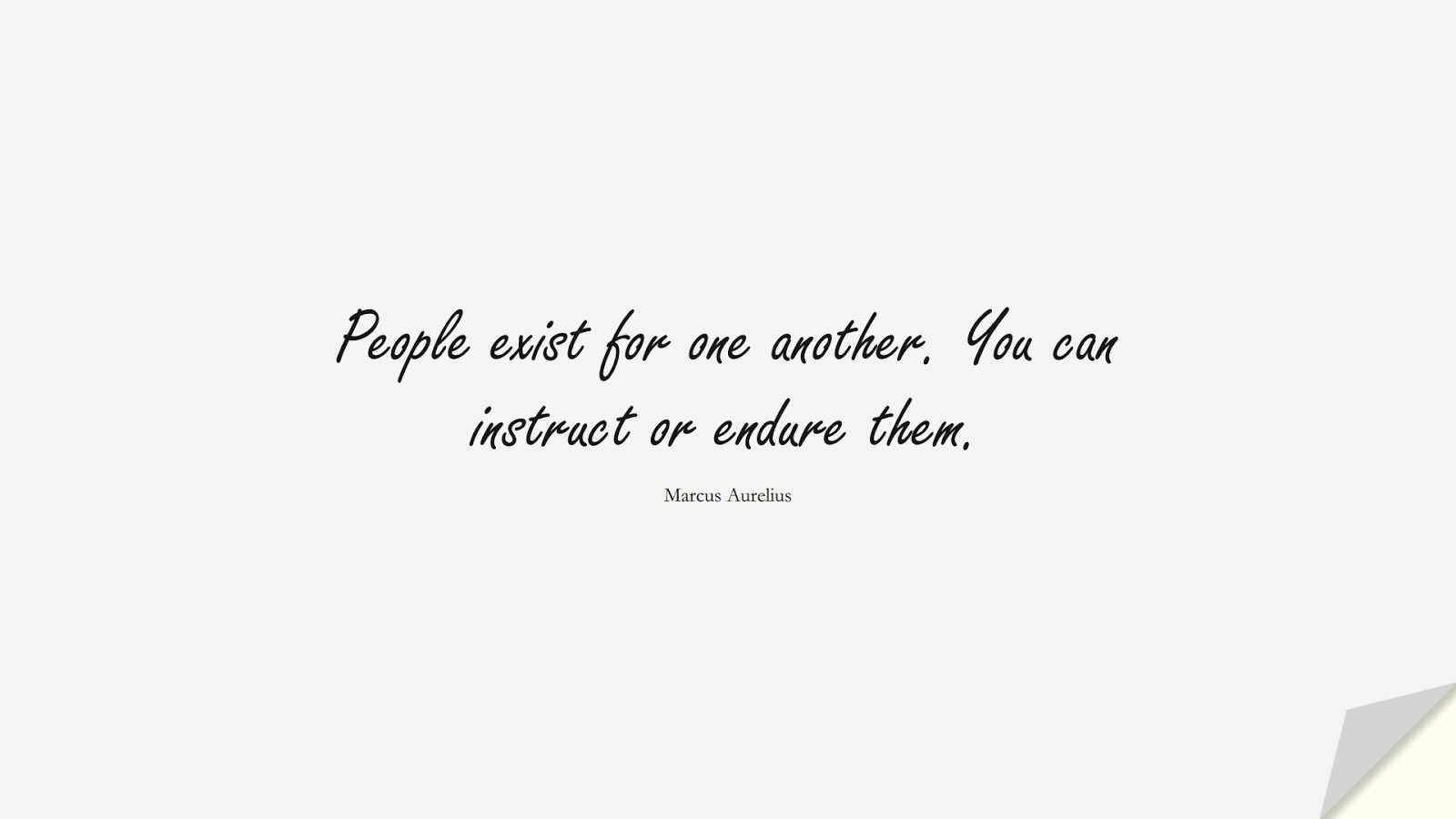 People exist for one another. You can instruct or endure them. (Marcus Aurelius);  #MarcusAureliusQuotes