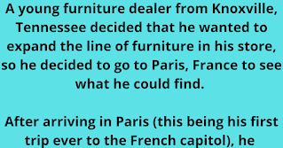 Funnygrannies.com  A young furniture dealer from Knoxville, Tennessee decided that he wanted to expand the line of furniture in his store, so he decided to go to Paris, France to see what he could find.   After arriving in Paris (this being his first trip ever to the French capitol), he met with some manufacturers and finally selected a line that he thought would sell well back home in Tennessee.    To celebrate the new acquisition, he decided to visit a small bistro and have a glass of wine.   As he sat enjoying his wine, he noticed that the small place was quite crowded, and that the one other chair at his table was the only vacant seat in the house.    Before long, a very beautiful young Parisian girl came to his table, asked him something in French (which he did not understand), and motioned toward the chair. He invited her to sit down.   He tried to speak to her in English, but she did not speak his language so, after a couple of minutes of trying to communicate with her, he took a napkin and drew a picture of a wine glass and showed it her. She nodded, and he ordered a glass of wine for her.    After sitting together at the table for awhile, he took another napkin, and drew a picture of a plate with food on it, and she nodded.   They left the bistro and found a quiet cafe that featured a small group playing romantic music. They ordered dinner, after which he took another napkin and drew a picture of a couple dancing. She nodded, and they got up to dance.    They danced until the cafe closed and the band was packing up.    Back at their table, the young lady took a napkin and drew a picture of a four-poster bed.    To this day, he has no idea how she figured out he was in the furniture business...
