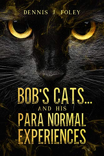 Bob's Cat's....And His Para Normal Experiences by Dennis Foley