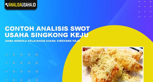 Contoh Analisis Swot Usaha Singkong Keju - Analisa Usaha