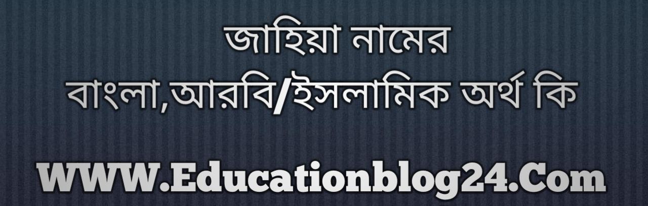 Jahiya name meaning in Bengali, জাহিয়া নামের অর্থ কি, জাহিয়া নামের বাংলা অর্থ কি, জাহিয়া নামের ইসলামিক অর্থ কি, জাহিয়া কি ইসলামিক /আরবি নাম