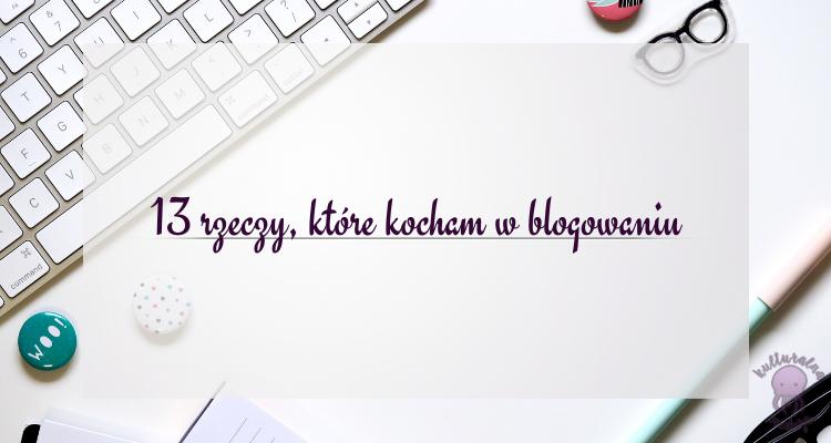 13 rzeczy, które kocham w blogowaniu