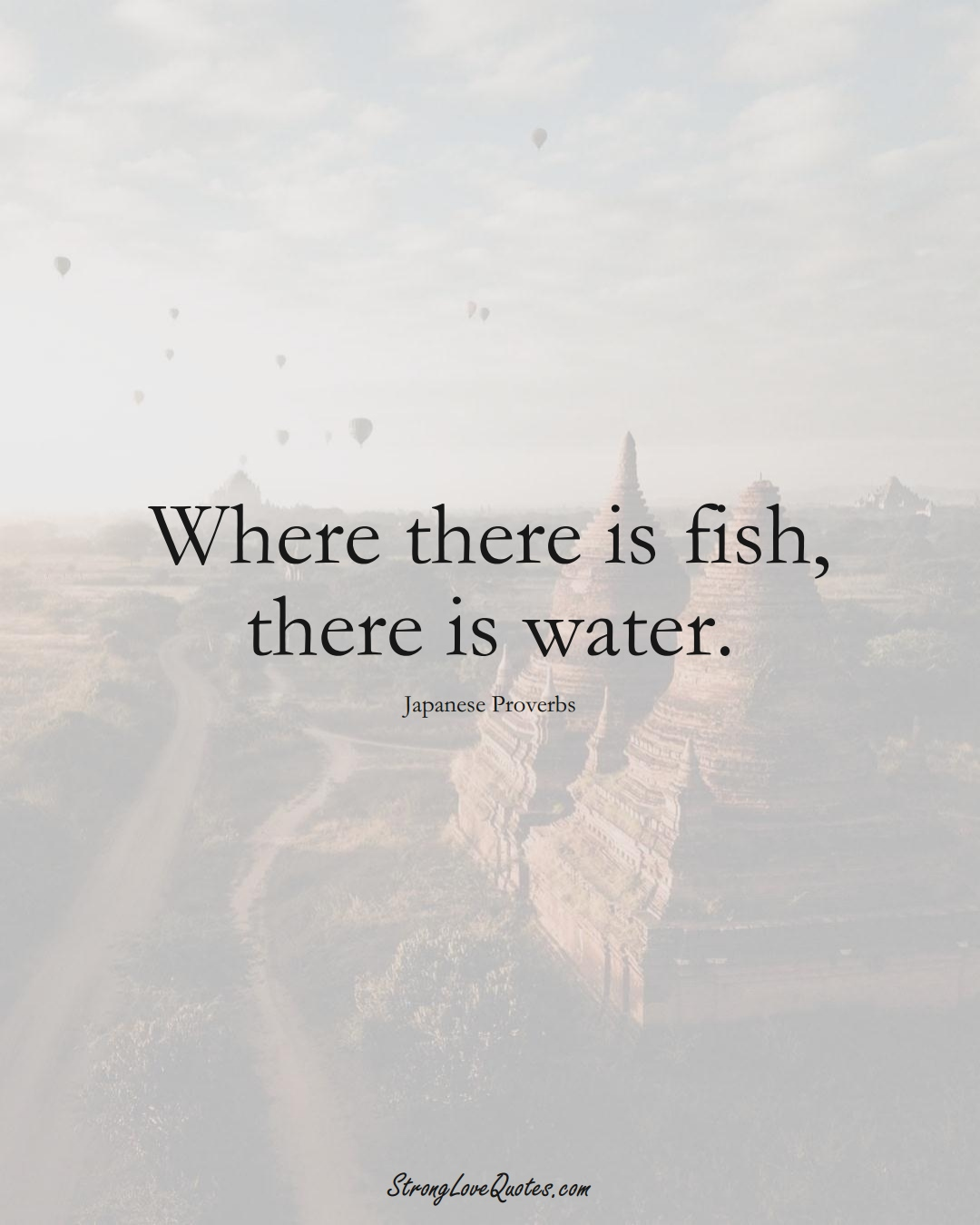 Where there is fish, there is water. (Japanese Sayings);  #AsianSayings