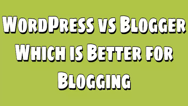 WordPress vs Blogger Which is Better
