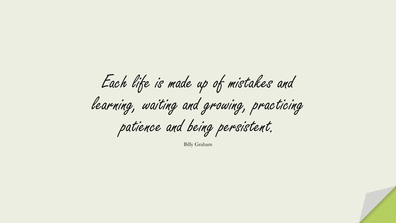 Each life is made up of mistakes and learning, waiting and growing, practicing patience and being persistent. (Billy Graham);  #HappinessQuotes