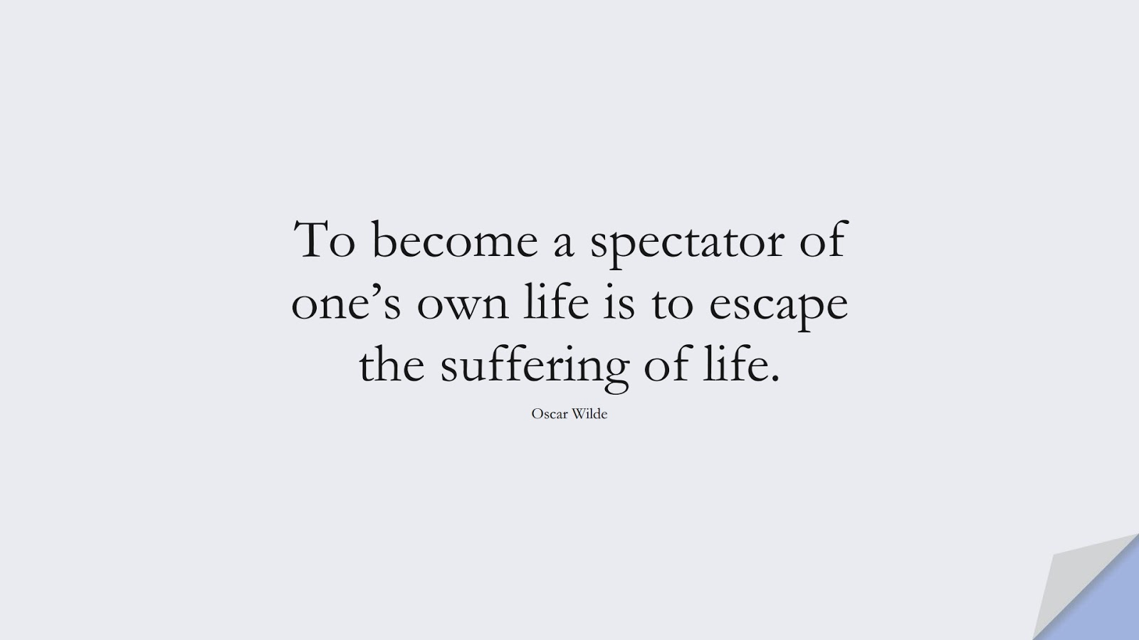 To become a spectator of one's own life is to escape the suffering of life. (Oscar Wilde);  #ShortQuotes