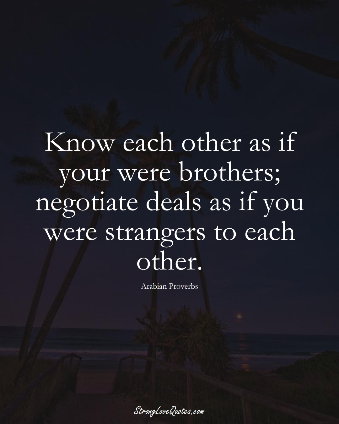 Know each other as if your were brothers; negotiate deals as if you were strangers to each other. (Arabian Sayings);  #aVarietyofCulturesSayings