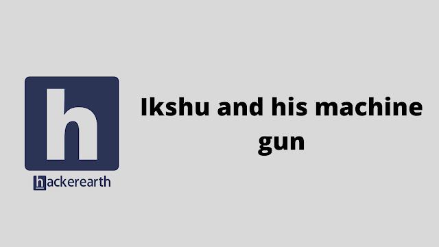 HackerEarth Ikshu and his machine gun problem solution