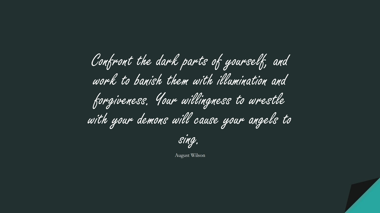 Confront the dark parts of yourself, and work to banish them with illumination and forgiveness. Your willingness to wrestle with your demons will cause your angels to sing. (August Wilson);  #SelfEsteemQuotes