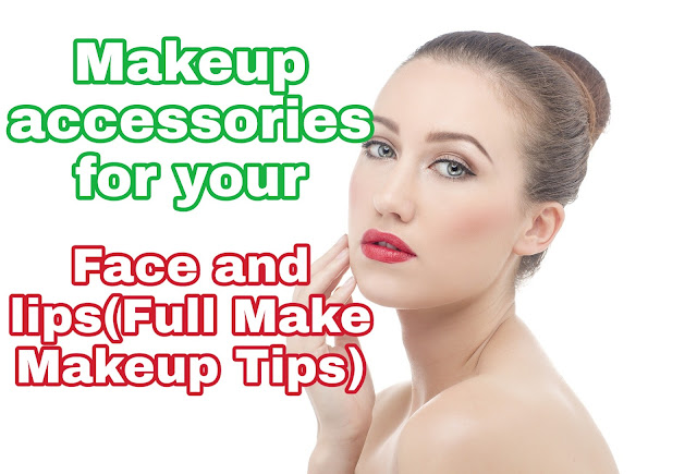 Makeup accessories for your face and lips: - (Full Face Makeup Steps)