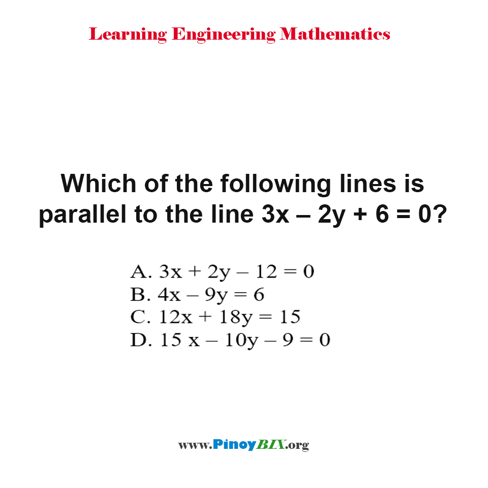 Which of the following lines is parallel to the line 3x – 2y + 6 = 0?