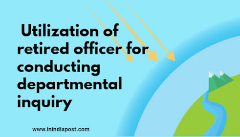 Utilization of retired officer for conducting departmental inquiries