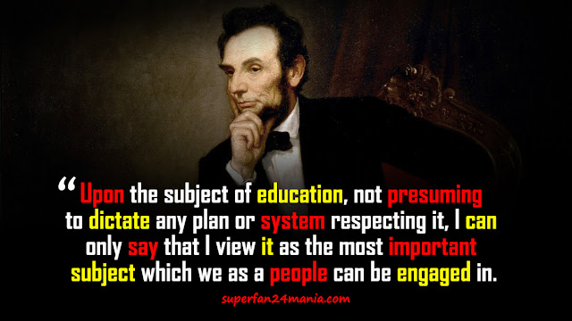 """""""Upon the subject of education, not presuming to dictate any plan or system respecting it, I can only say that I view it as the most important subject which we as a people can be engaged in."""""""