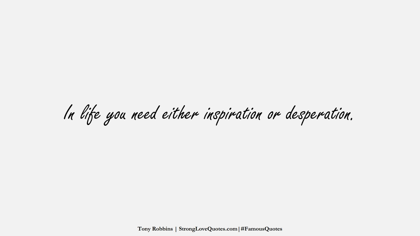 In life you need either inspiration or desperation. (Tony Robbins);  #FamousQuotes