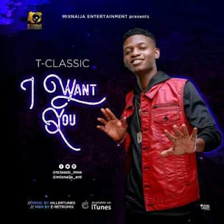 NEW MUSIC : T-Classic – I Want You (Prod. By Killertunes).mp3