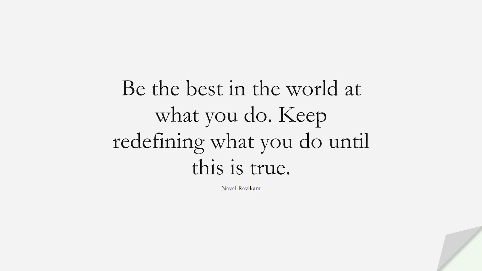 Be the best in the world at what you do. Keep redefining what you do until this is true. (Naval Ravikant);  #PerseveranceQuotes