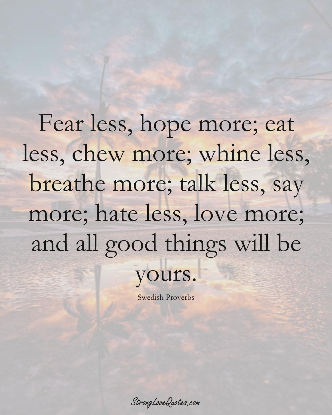 Fear less, hope more; eat less, chew more; whine less, breathe more; talk less, say more; hate less, love more; and all good things will be yours. (Swedish Sayings);  #EuropeanSayings