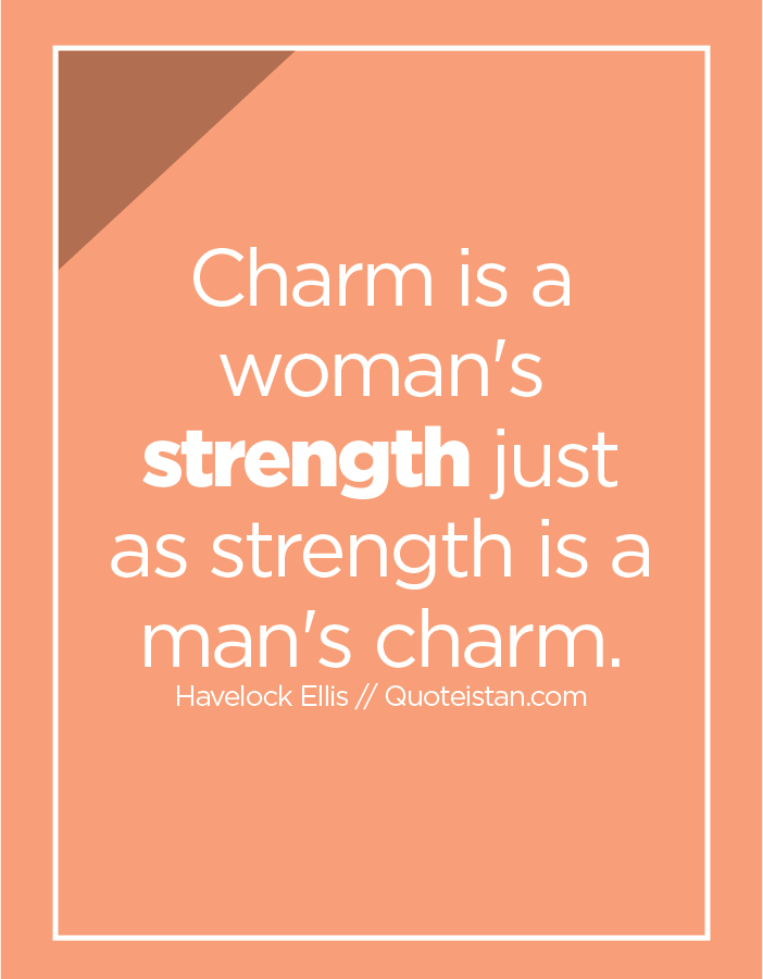 Charm is a woman's strength just as strength is a man's charm.