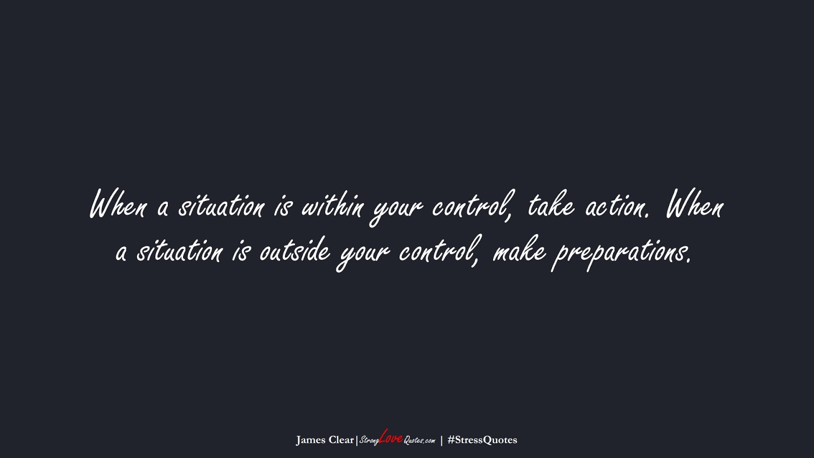When a situation is within your control, take action. When a situation is outside your control, make preparations. (James Clear);  #StressQuotes