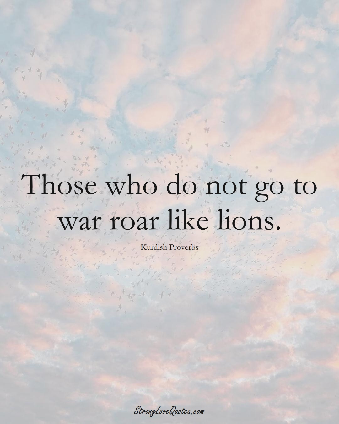 Those who do not go to war roar like lions. (Kurdish Sayings);  #aVarietyofCulturesSayings