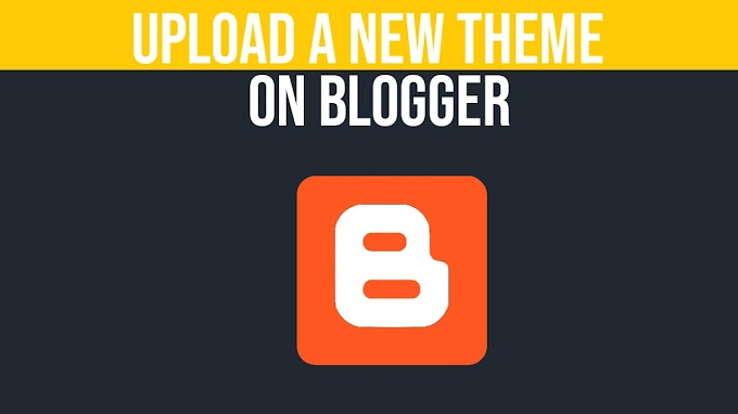 How To Upload A New Theme In Blogger Website