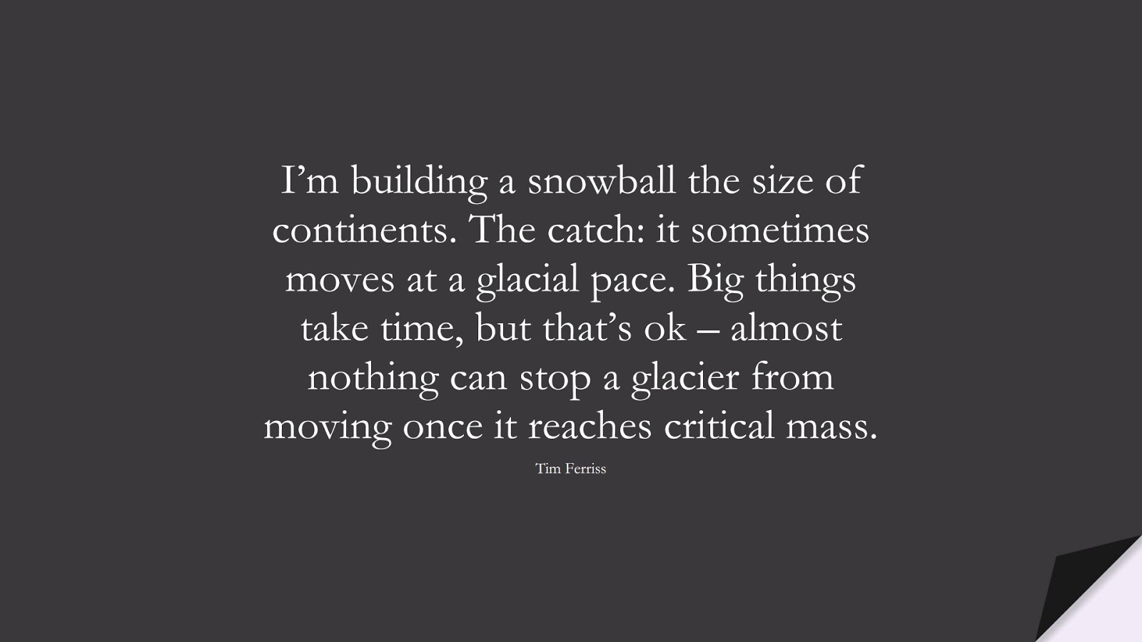 I'm building a snowball the size of continents. The catch: it sometimes moves at a glacial pace. Big things take time, but that's ok – almost nothing can stop a glacier from moving once it reaches critical mass. (Tim Ferriss);  #TimFerrissQuotes