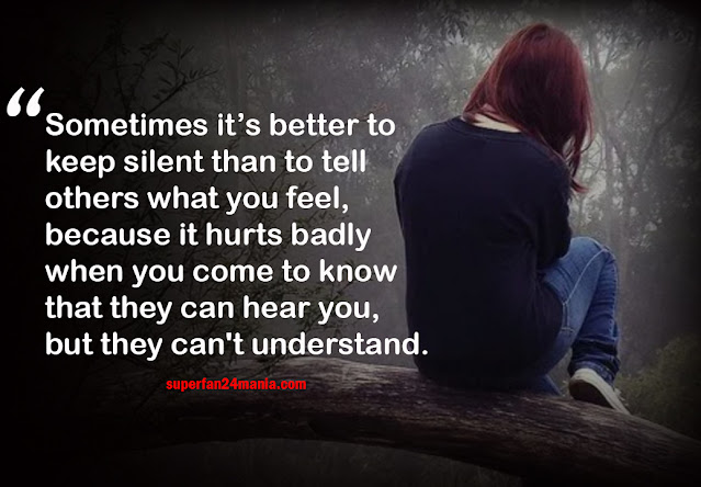 Sometimes it's better to keep silent than to tell others what you feel, because it hurts badly when you come to know that they can hear you, but they can't understand.