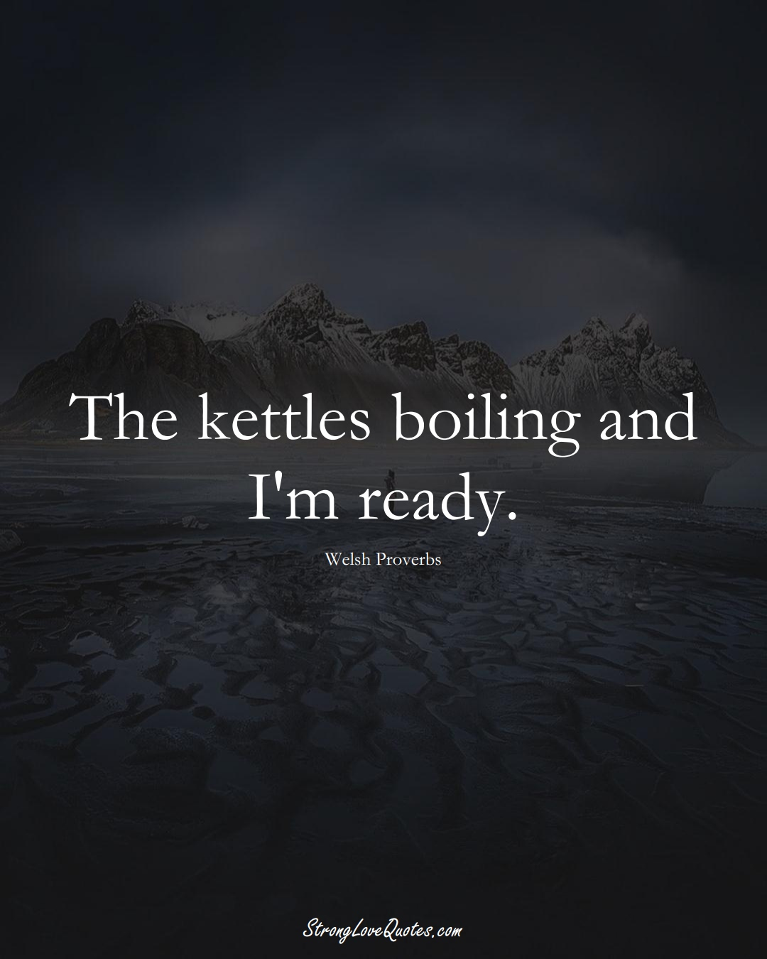 The kettles boiling and I'm ready. (Welsh Sayings);  #EuropeanSayings