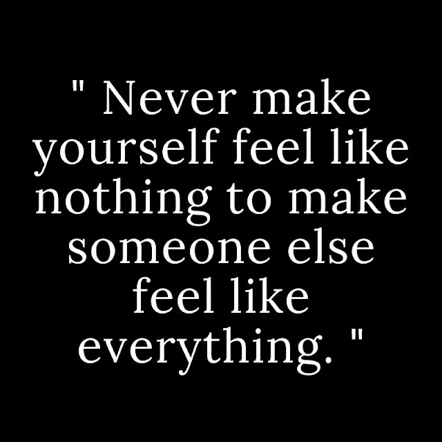 Never make yourself feel like nothing to make someone else feel like everything.