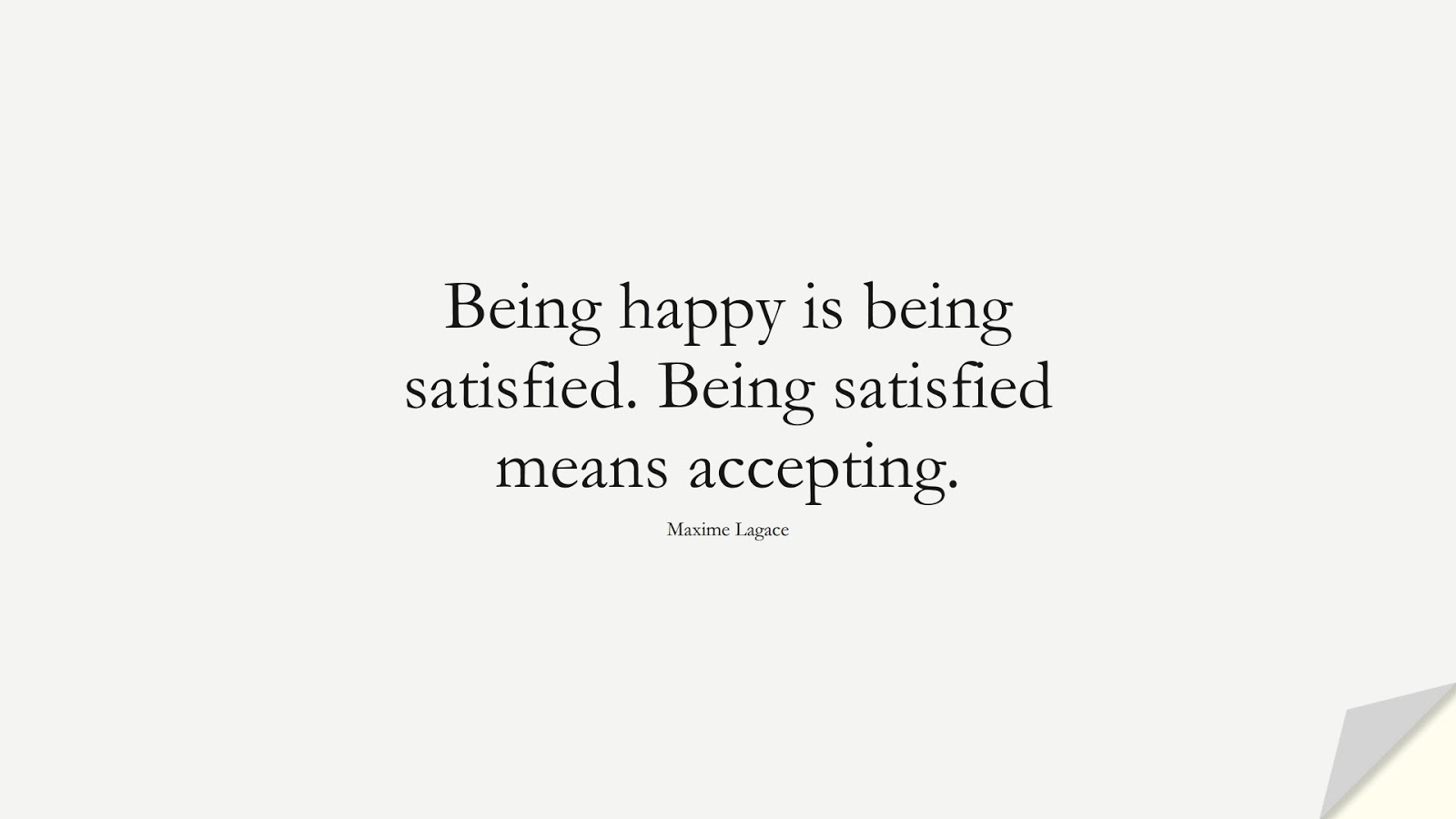 Being happy is being satisfied. Being satisfied means accepting. (Maxime Lagace);  #HappinessQuotes