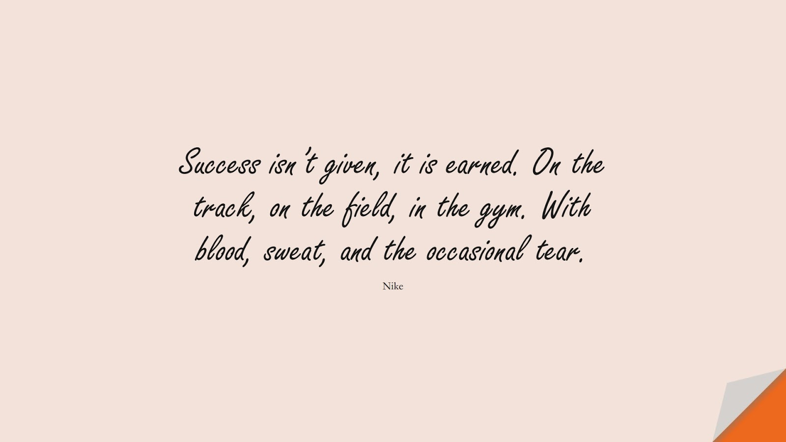 Success isn't given, it is earned. On the track, on the field, in the gym. With blood, sweat, and the occasional tear. (Nike);  #HardWorkQuotes