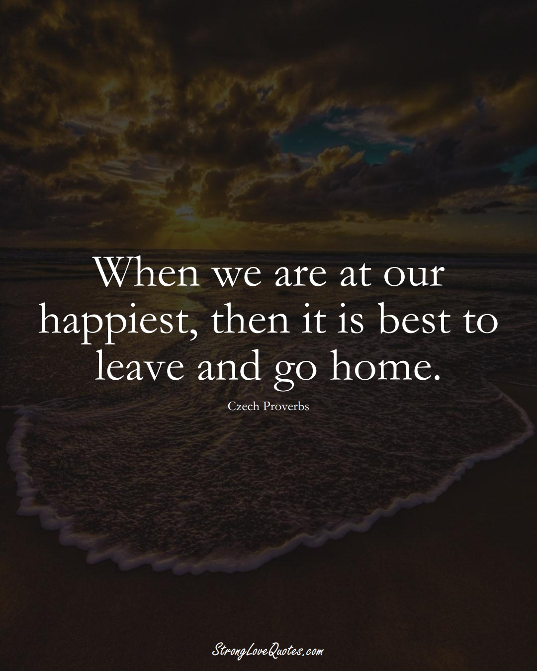 When we are at our happiest, then it is best to leave and go home. (Czech Sayings);  #EuropeanSayings