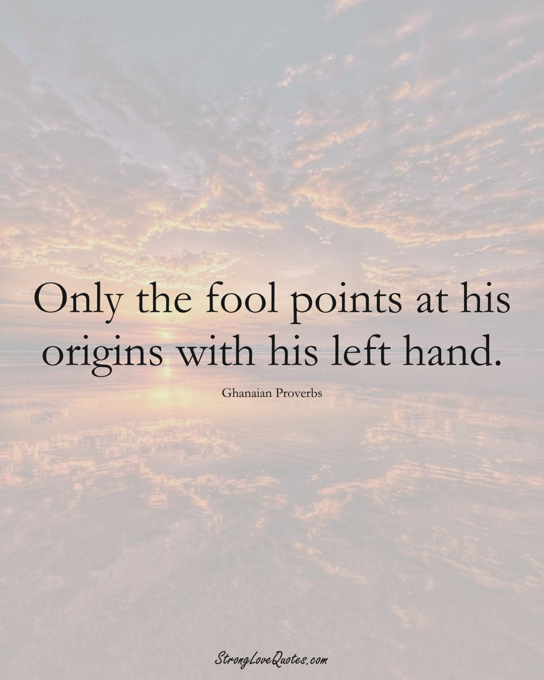 Only the fool points at his origins with his left hand. (Ghanaian Sayings);  #AfricanSayings